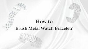 How to Brush Metal Watch Bracelet?